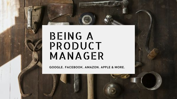 Being a product manager at Google, Facebook and Amazon